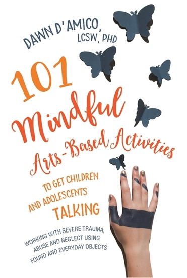 101 Mindful Arts-Based Activities to Get Children and Adolescents Talking - Working with Severe Trauma Abuse and Neglect Using Found and Everyday Objects - cover