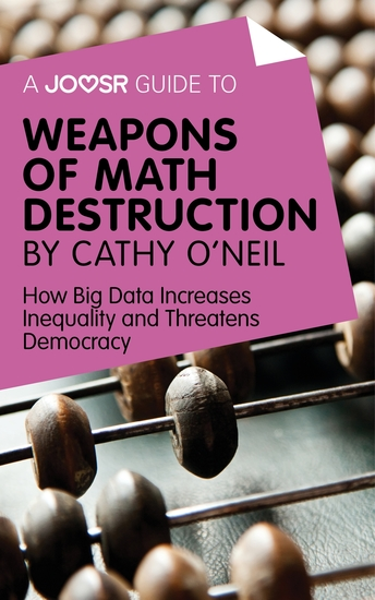 A Joosr Guide to Weapons of Math Destruction by Cathy O'Neil - How Big Data Increases Inequality and Threatens Democracy - cover