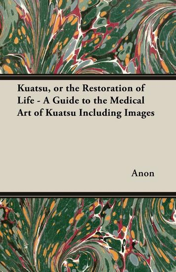 Kuatsu Or the Restoration of Life - A Guide to the Medical Art of Kuatsu - Including Images - cover
