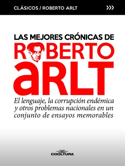 Las mejores crónicas de Roberto Arlt - El lenguaje la corrupción endémica y otros problemas nacionales en un conjunto de ensayos memorables - cover