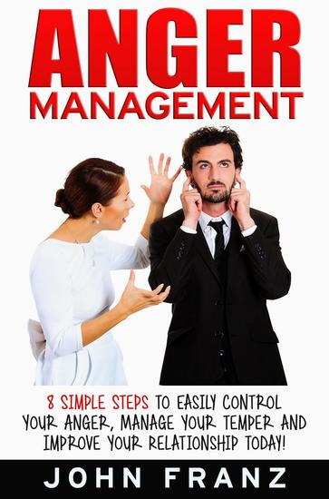 Anger Management: 8 Simple Steps to Easily Control Your Anger Manage Your Temper and Improve Your Relationship Today! - cover