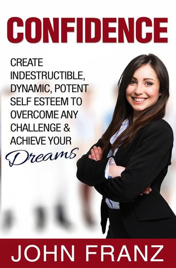 Confidence: Create Indestructible Dynamic Potent Self Esteem To Overcome Any Challenge & Achieve Your Dreams - cover