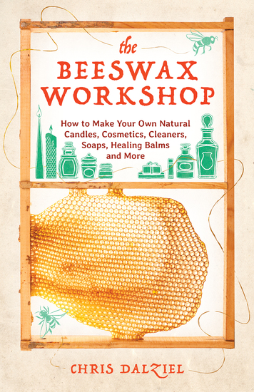 The Beeswax Workshop - How to Make Your Own Natural Candles Cosmetics Cleaners Soaps Healing Balms and More - cover