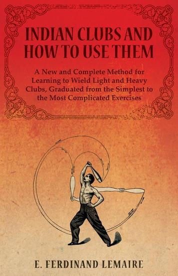 Indian Clubs and How to Use Them - A New and Complete Method for Learning to Wield Light and Heavy Clubs Graduated from the Simplest to the Most Complicated Exercises - cover