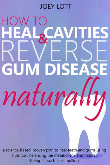 How to Heal Cavities and Reverse Gum Disease Naturally: a science-based proven plan to heal teeth and gums using nutrition balancing the metabolism and natural therapies such as oil pulling - cover