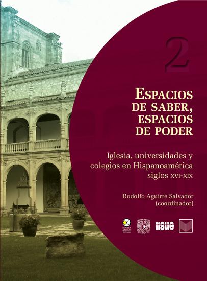 Espacios de saber espacios de poder - Iglesia universidades y colegios en Hispanoamérica siglos XVI-XIX - cover
