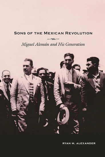 Sons of the Mexican Revolution - Miguel Alemán and His Generation - cover