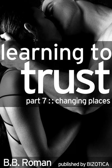 Learning to Trust - Part 7: Changing Places (BDSM Alpha Male Erotic Romance) - Interviewing the Billionaire #7 - cover