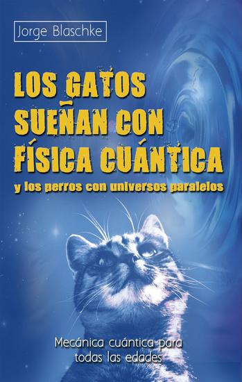 Los gatos sueñan con física cuántica y los perros con universos paralelos - Mecánica cuántica para todas las edades - cover