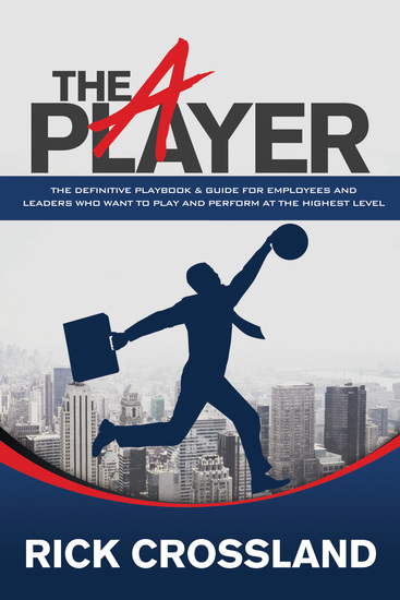 The A Player - The Definitive Playbook and Guide for Employees and Leaders Who Want to Play and Perform at the Highest Level - cover
