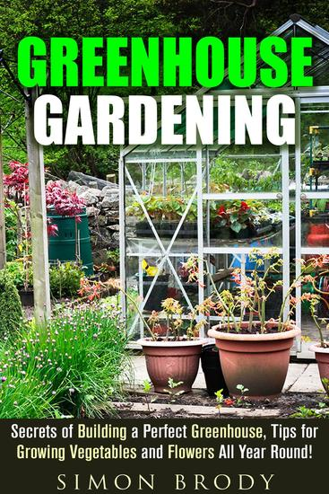 Greenhouse Gardening : Secrets of Building a Perfect Greenhouse Tips for Growing Vegetables and Flowers All Year Round! - Gardening & Homesteading - cover