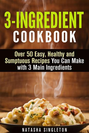 3-Ingredient Cookbook: Over 50 Easy Healthy and Sumptuous Recipes You Can Make with 3 Main Ingredients - Quick & Easy - cover