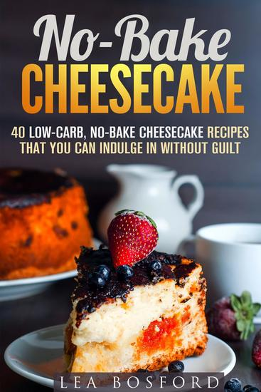 No-Bake Cheesecake: 40 Low-Carb No-Bake Cheesecake Recipes That You Can Indulge in Without Guilt - Low Carb Desserts - cover