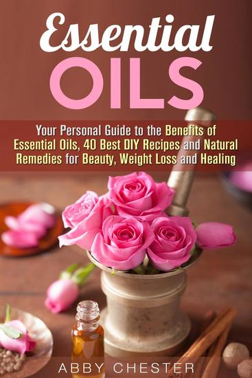 Essential Oils: Your Personal Guide to the Benefits of Essential Oils 40 Best DIY Recipes and Natural Remedies for Beauty Weight Loss and Healing - DIY Beauty Products - cover