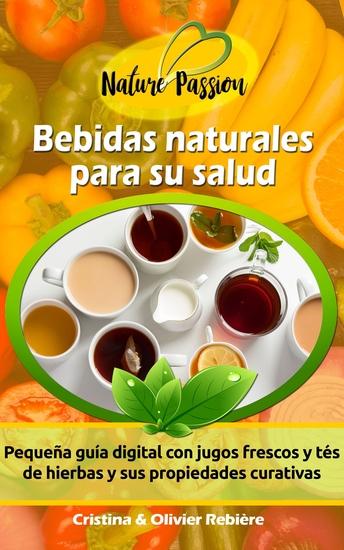 Bebidas naturales para su salud - Pequeña guía digital con jugos frescos y tés de hierbas y sus propiedades curativas - cover