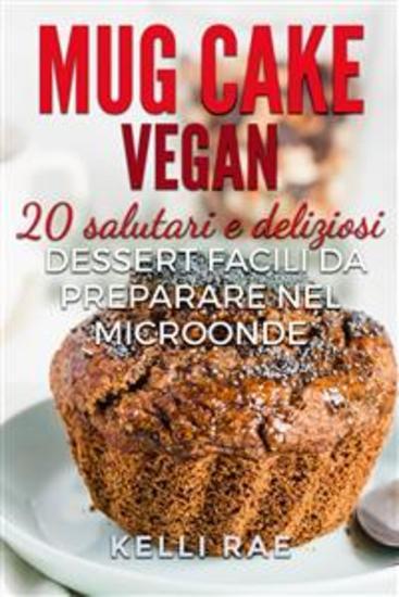 Mug Cake Vegan: 20 Salutari E Deliziosi Dessert Facili Da Preparare Nel Microonde - cover