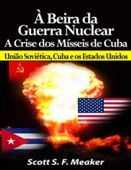 À Beira Da Guerra Nuclear: Crise Dos Mísseis De Cuba - União Soviética Cuba E Os Estados Unidos - cover