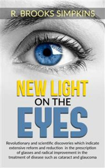 New Light on the Eyes - Revolutionary and scientific discoveries wich indicate extensive reform and reduction in the prescription of glasses and radical improvement in the treatment of disease such as cataract and glaucoma - cover