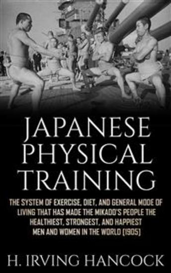 Japanese Physical Training - The system of exercise diet and general mode of living that has made the mikado's people the healthiest strongest and happiest men and women in the world - cover