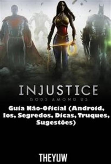 Injustice Gods Among Us Guia Não-Oficial (Android Ios Segredos Dicas Truques Sugestões) - cover
