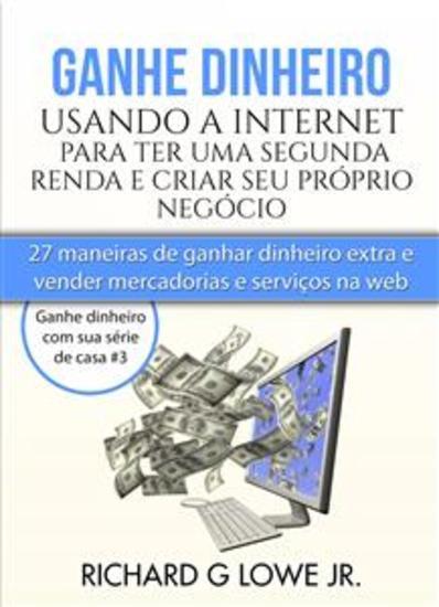 Ganhe Dinheiro Usando A Internet Para Ter Uma Segunda Renda E Criar Seu Próprio Negócio - cover