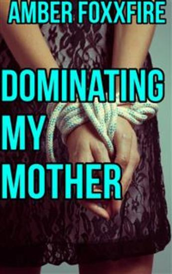 Dominating My Mother - Domination Forced Sex Rough Sex Mother Son Incest Taboo Bareback Creampie Mom Son MILF Erotica Mommy Erotica - cover