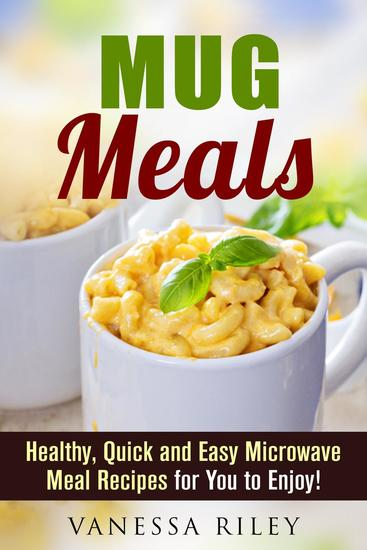 Mug Meals: Healthy Quick and Easy Microwave Meal Recipes for You to Enjoy! - Microwave Meals - cover