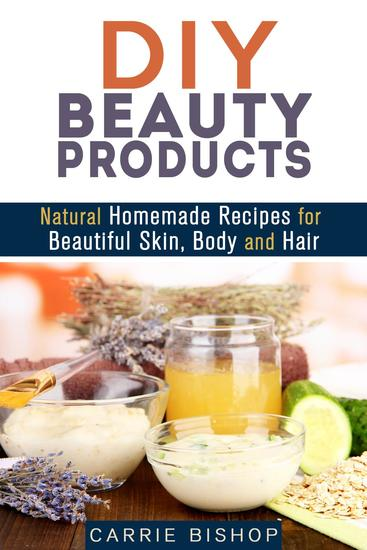 DIY Beauty Products: Natural Homemade Recipes for Beautiful Skin Body and Hair - Organic Body Care - cover