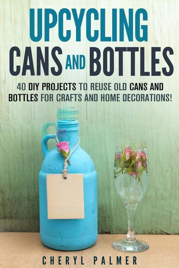 Upcycling Cans and Bottles: 40 DIY Projects to Reuse Old Cans and Bottles for Crafts and Home Decorations! - DIY Projects - cover