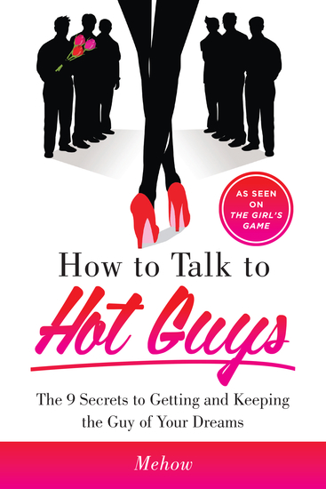 How to Talk to Hot Guys - The 9 Secrets to Getting and Keeping the Guy of Your Dreams - cover