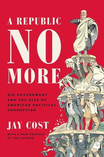 A Republic No More - Big Government and the Rise of American Political Corruption - cover
