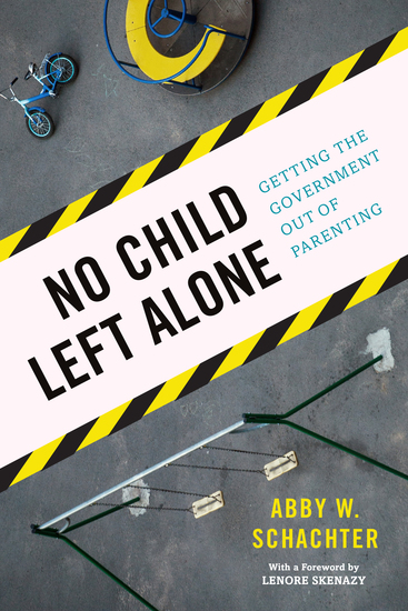 No Child Left Alone - Getting the Government Out of Parenting - cover