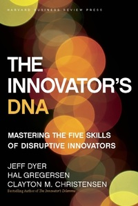 The Innovator's DNA - Mastering the Five Skills of Disruptive Innovators
