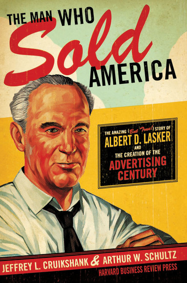The Man Who Sold America - The Amazing (but True!) Story of Albert D Lasker and the Creation of the Advertising Century - cover