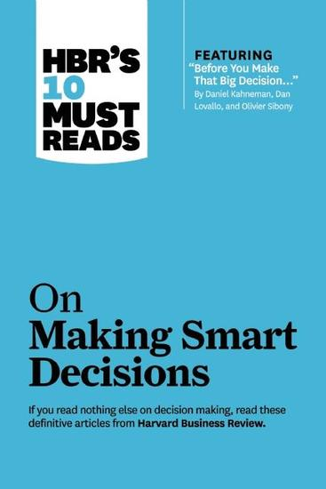 """HBR's 10 Must Reads on Making Smart Decisions (with featured article """"Before You Make That Big Decision"""" by Daniel Kahneman Dan Lovallo and Olivier Sibony) - cover"""