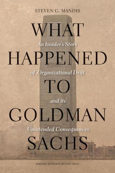 What Happened to Goldman Sachs - An Insider's Story of Organizational Drift and Its Unintended Consequences - cover