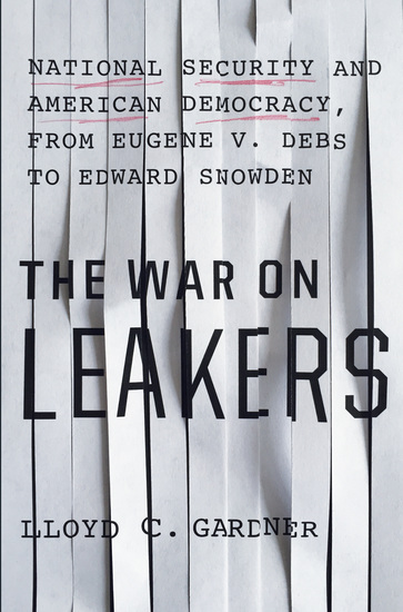 The War on Leakers - National Security and American Democracy from Eugene V Debs to Edward Snowden - cover