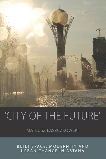 'City of the Future' - Built Space Modernity and Urban Change in Astana - cover