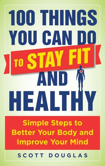 100 Things You Can Do to Stay Fit and Healthy - Simple Steps to Better Your Body and Improve Your Mind - cover