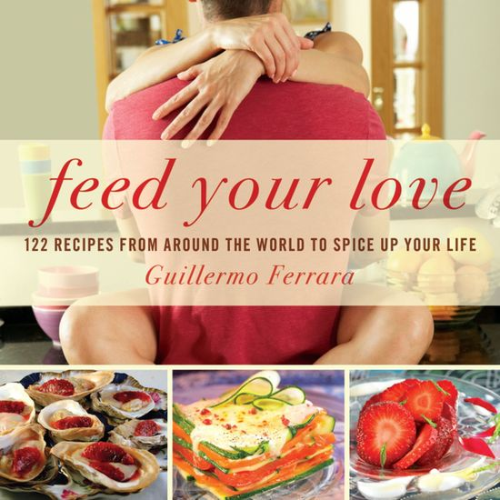 Feed Your Love - 122 Recipes from Around the World to Spice Up Your Love Life - cover