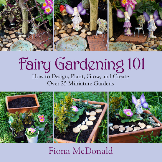 Fairy Gardening 101 - How to Design Plant Grow and Create Over 25 Miniature Gardens - cover