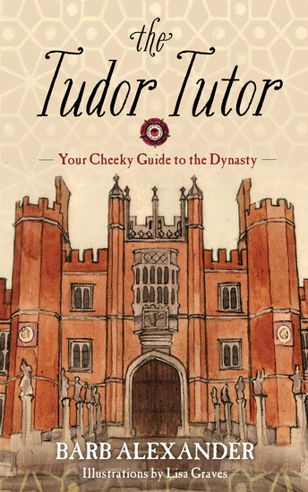 The Tudor Tutor - Your Cheeky Guide to the Dynasty - cover