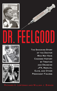 Dr Feelgood - The Shocking Story of the Doctor Who May Have Changed History by Treating and Drugging JFK Marilyn Elvis and Other Prominent Figures
