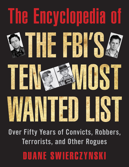 The Encyclopedia of the FBI's Ten Most Wanted List - Over Fifty Years of Convicts Robbers Terrorists and Other Rogues - cover