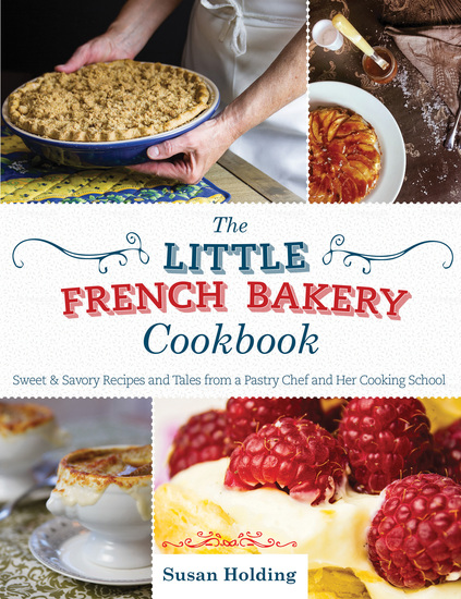 The Little French Bakery Cookbook - Sweet & Savory Recipes and Tales from a Pastry Chef and Her Cooking School - cover