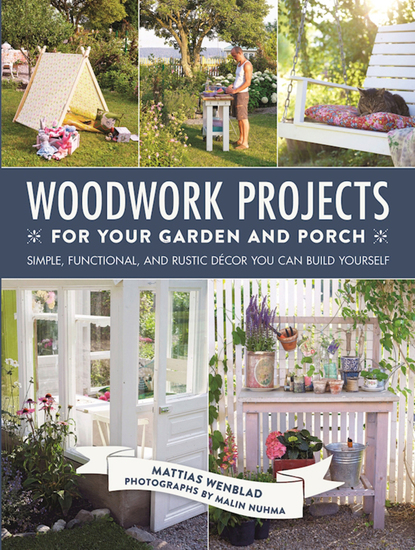Woodwork Projects for Your Garden and Porch - Simple Functional and Rustic Décor You Can Build Yourself - cover