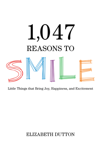 1047 Reasons to Smile - Little Things that Bring Joy Happiness and Excitement - cover