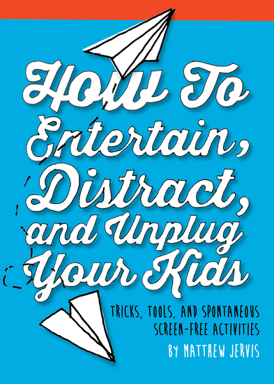 How to Entertain Distract and Unplug Your Kids - Tricks Tools and Spontaneous Screen-Free Activities - cover