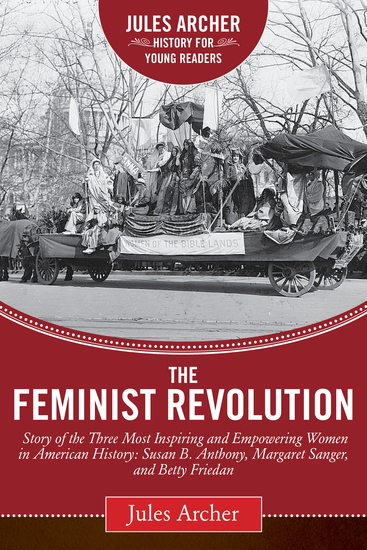 The Feminist Revolution - A Story of the Three Most Inspiring and Empowering Women in American History: Susan B Anthony Margaret Sanger and Betty Friedan - cover