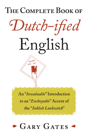"The Complete Book of Dutch-ified English - An ""Inwaluable"" Introduction to an ""Enchoyable"" Accent of the ""Inklish Lankwitch"" - cover"